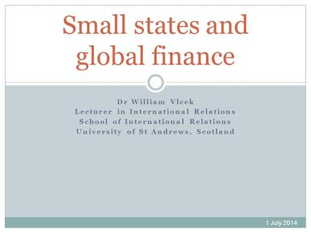 Dr William Vlcek Lecturer in International Relations School of International Relations University of St Andrews, Scotland Small states and global finance.