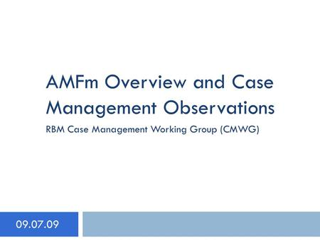 AMFm Overview and Case Management Observations 09.07.09 RBM Case Management Working Group (CMWG)
