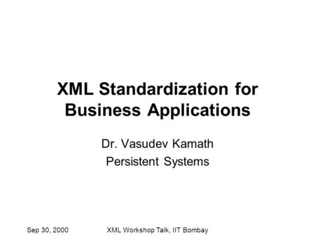 Sep 30, 2000XML Workshop Talk, IIT Bombay XML Standardization for Business Applications Dr. Vasudev Kamath Persistent Systems.