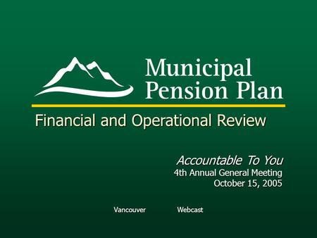 Vancouver Webcast Financial and Operational Review Accountable To You 4th Annual General Meeting October 15, 2005.