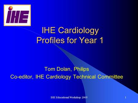 IHE Educational Workshop 20051 IHE Cardiology Profiles for Year 1 Tom Dolan, Philips Co-editor, IHE Cardiology Technical Committee.