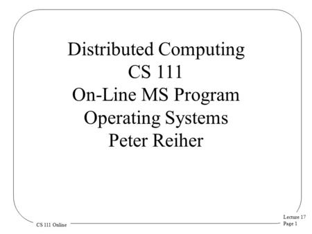 Lecture 17 Page 1 CS 111 Online Distributed Computing CS 111 On-Line MS Program Operating Systems Peter Reiher.