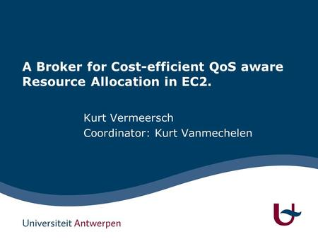 A Broker for Cost-efficient QoS aware Resource Allocation in EC2. Kurt Vermeersch Coordinator: Kurt Vanmechelen.