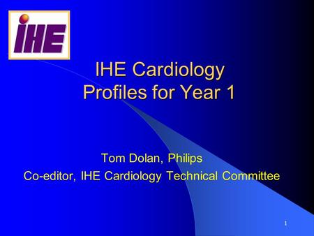 1 IHE Cardiology Profiles for Year 1 Tom Dolan, Philips Co-editor, IHE Cardiology Technical Committee.