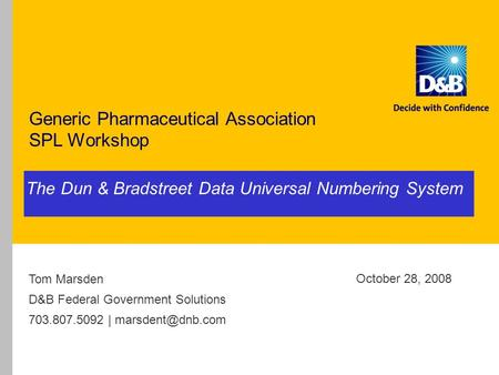 The Dun & Bradstreet Data Universal Numbering System Generic Pharmaceutical Association SPL Workshop October 28, 2008 Tom Marsden D&B Federal Government.