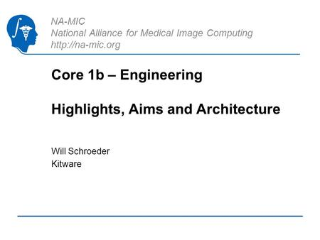 NA-MIC National Alliance for Medical Image Computing  Core 1b – Engineering Highlights, Aims and Architecture Will Schroeder Kitware.
