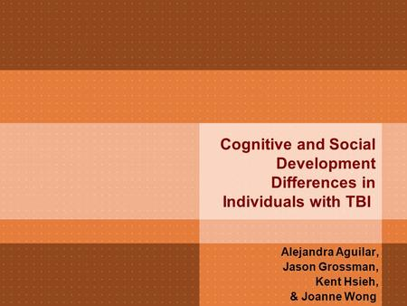 Cognitive and Social Development Differences in Individuals with TBI Alejandra Aguilar, Jason Grossman, Kent Hsieh, & Joanne Wong.