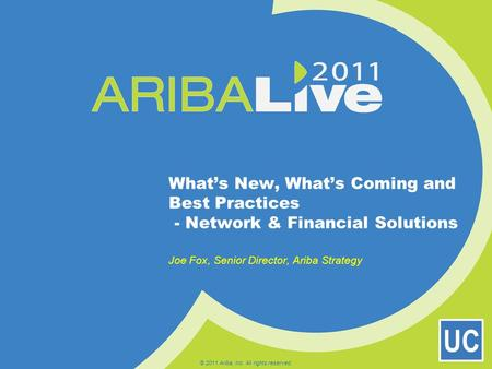 UC What's New, What's Coming and Best Practices - Network & Financial Solutions Joe Fox, Senior Director, Ariba Strategy © 2011 Ariba, Inc. All rights.