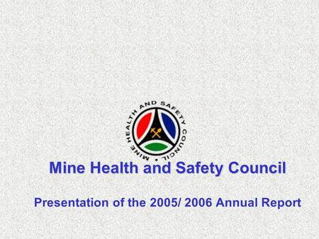 Mine Health and Safety Council Presentation of the 2005/ 2006 Annual Report.