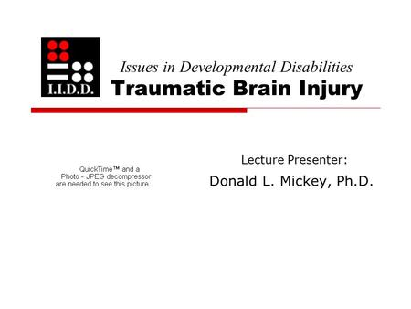 Issues in Developmental Disabilities Traumatic Brain Injury Lecture Presenter: Donald L. Mickey, Ph.D.
