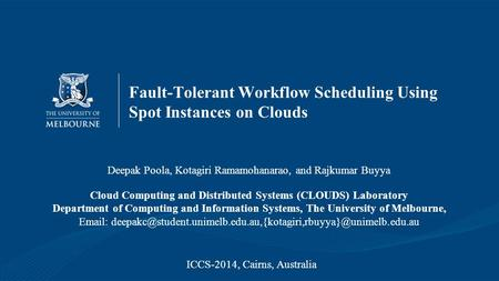 Fault-Tolerant Workflow Scheduling Using Spot Instances on Clouds Deepak Poola, Kotagiri Ramamohanarao, and Rajkumar Buyya Cloud Computing and Distributed.