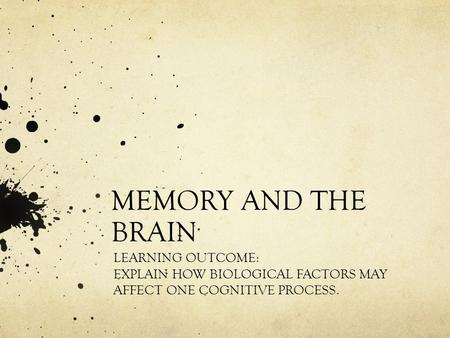 MEMORY AND THE BRAIN LEARNING OUTCOME: EXPLAIN HOW BIOLOGICAL FACTORS MAY AFFECT ONE COGNITIVE PROCESS.