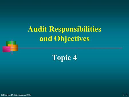 Edited By: Dr. Elie Menassa 2005 1 - 1 Audit Responsibilities and Objectives Topic 4.