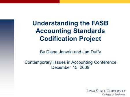 Understanding the FASB Accounting Standards Codification Project By Diane Janvrin and Jan Duffy Contemporary Issues in Accounting Conference December 15,