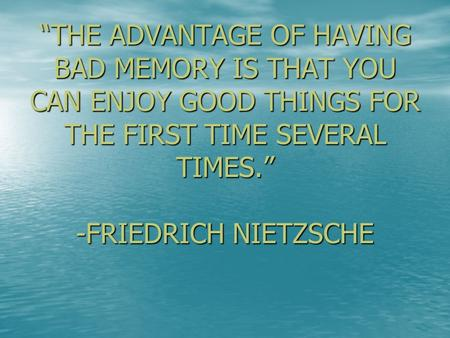"""THE ADVANTAGE OF HAVING BAD MEMORY IS THAT YOU CAN ENJOY GOOD THINGS FOR THE FIRST TIME SEVERAL TIMES."" -FRIEDRICH NIETZSCHE."