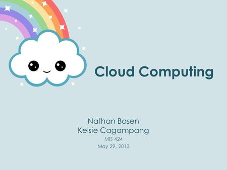 Cloud Computing Nathan Bosen Kelsie Cagampang MIS 424 May 29, 2013.