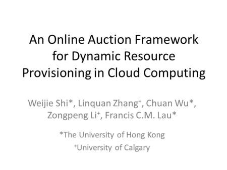 An Online Auction Framework for Dynamic Resource Provisioning in Cloud Computing Weijie Shi*, Linquan Zhang +, Chuan Wu*, Zongpeng Li +, Francis C.M. Lau*