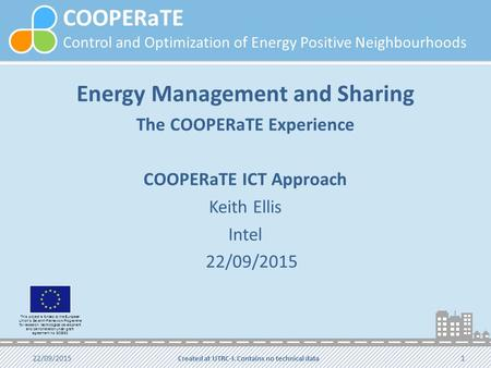 COOPERaTE Control and Optimization of Energy Positive Neighbourhoods Energy Management and Sharing The COOPERaTE Experience COOPERaTE ICT Approach Keith.