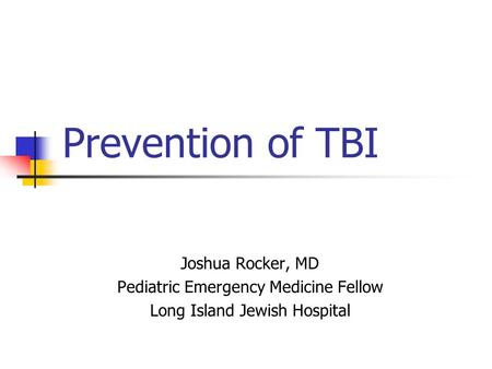 Prevention of TBI Joshua Rocker, MD Pediatric Emergency Medicine Fellow Long Island Jewish Hospital.