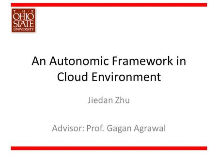 An Autonomic Framework in Cloud Environment Jiedan Zhu Advisor: Prof. Gagan Agrawal.