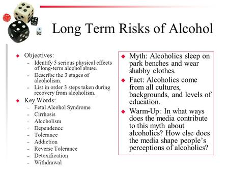 Long Term Risks of Alcohol u Objectives: – Identify 5 serious physical effects of long-term alcohol abuse. – Describe the 3 stages of alcoholism. – List.