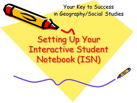 Setting Up Your Interactive Student Notebook (ISN) Your Key to Success in Geography/Social Studies.