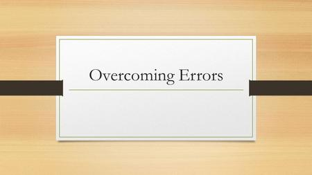 Overcoming Errors. We need to be accurate all the time. Owners, bankers, investors, employees, and tax authorities rely on accurate information. ERRORS.