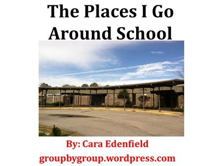 The Places I Go Around School By: Cara Edenfield groupbygroup.wordpress.com.