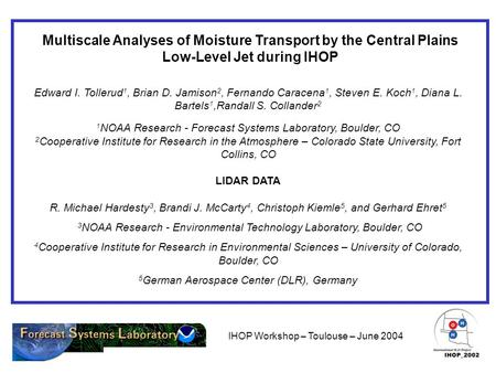 IHOP Workshop – Toulouse – June 2004 Multiscale Analyses of Moisture Transport by the Central Plains Low-Level Jet during IHOP Edward I. Tollerud 1, Brian.