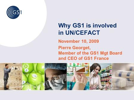 Why GS1 is involved in UN/CEFACT November 10, 2009 Pierre Georget, Member of the GS1 Mgt Board and CEO of GS1 France.