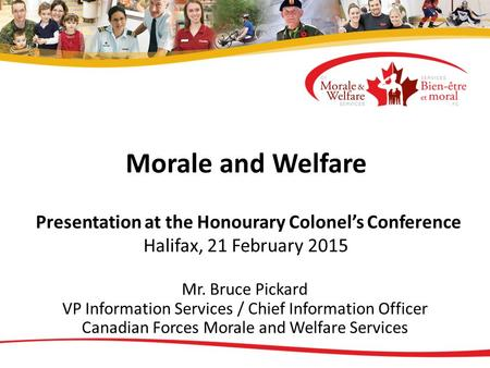 Morale and Welfare Presentation at the Honourary Colonel's Conference Halifax, 21 February 2015 Mr. Bruce Pickard VP Information Services / Chief Information.