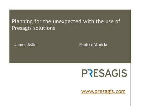 Planning for the unexpected with the use of Presagis solutions www.presagis.com James Aslin Paolo d'Andria.
