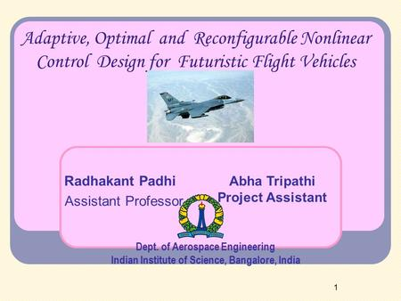 1 Adaptive, Optimal and Reconfigurable Nonlinear Control Design for Futuristic Flight Vehicles Radhakant Padhi Assistant Professor Dept. of Aerospace Engineering.