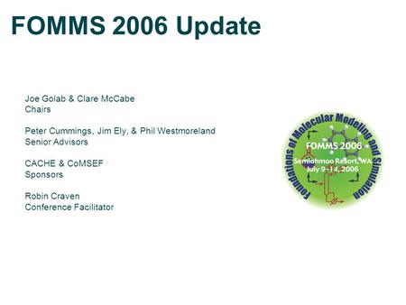 FOMMS 2006 Update Joe Golab & Clare McCabe Chairs Peter Cummings, Jim Ely, & Phil Westmoreland Senior Advisors CACHE & CoMSEF Sponsors Robin Craven Conference.