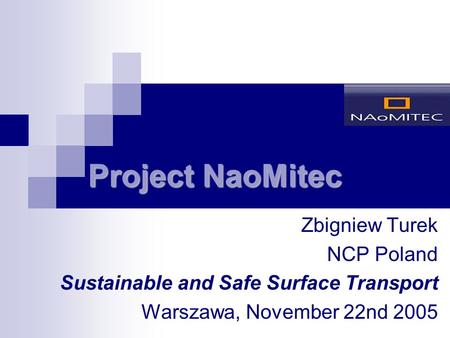 Project NaoMitec Zbigniew Turek NCP Poland Sustainable and Safe Surface Transport Warszawa, November 22nd 2005.