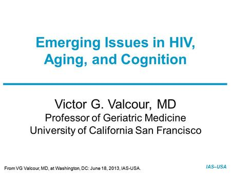 Slide 1 of 25 From VG Valcour, MD, at Washington, DC: June 18, 2013, IAS-USA. IAS–USA Victor G. Valcour, MD Professor of Geriatric Medicine University.