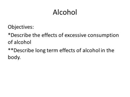Alcohol Objectives: *Describe the effects of excessive consumption of alcohol **Describe long term effects of alcohol in the body.