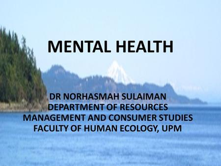 MENTAL HEALTH DR NORHASMAH SULAIMAN DEPARTMENT OF RESOURCES MANAGEMENT AND CONSUMER STUDIES FACULTY OF HUMAN ECOLOGY, UPM.