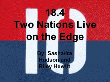 18.4 Two Nations Live on the Edge By: Sasha/Ira Hudson and Riley Hewitt.