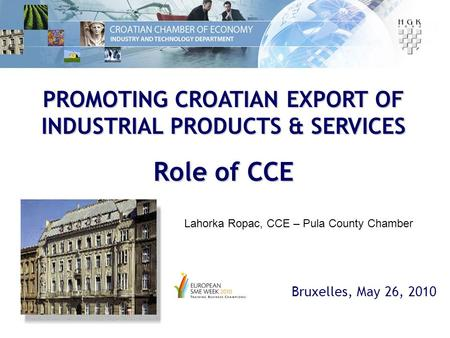 PROMOTING CROATIAN EXPORT OF INDUSTRIAL PRODUCTS & SERVICES Role of CCE Bruxelles, May 26, 2010 Lahorka Ropac, CCE – Pula County Chamber.