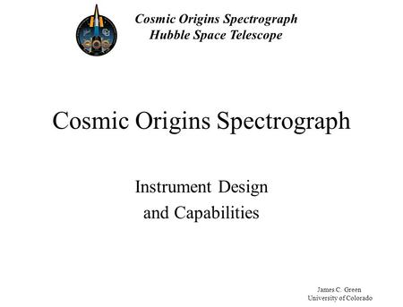 Cosmic Origins Spectrograph Hubble Space Telescope James C. Green University of Colorado Cosmic Origins Spectrograph Instrument Design and Capabilities.