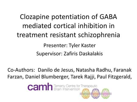 Clozapine potentiation of GABA mediated cortical inhibition in treatment resistant schizophrenia Presenter: Tyler Kaster Supervisor: Zafiris Daskalakis.
