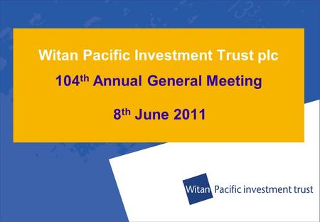 Witan Pacific Investment Trust plc 104 th Annual General Meeting 8 th June 2011.