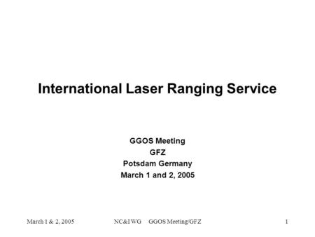 March 1 & 2, 2005NC&I WG GGOS Meeting/GFZ1 International Laser Ranging Service GGOS Meeting GFZ Potsdam Germany March 1 and 2, 2005.