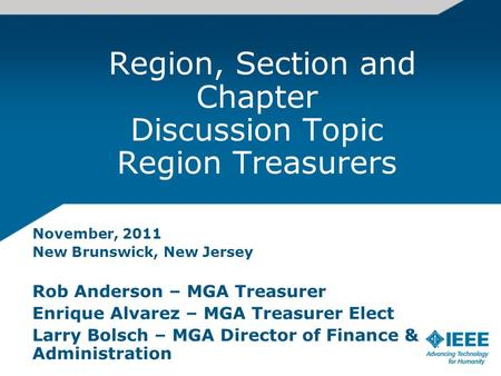 Region, Section and Chapter Discussion Topic Region Treasurers November, 2011 New Brunswick, New Jersey Rob Anderson – MGA Treasurer Enrique Alvarez –