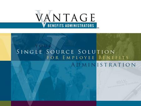 A focus on ERISA §404a-5 Regulatory developments affecting defined contribution plans This presentation is provided by Vantage Benefits Administrators.