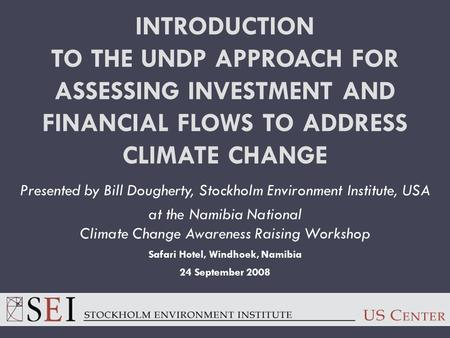 INTRODUCTION TO THE UNDP APPROACH FOR ASSESSING INVESTMENT AND FINANCIAL FLOWS TO ADDRESS CLIMATE CHANGE Presented by Bill Dougherty, Stockholm Environment.