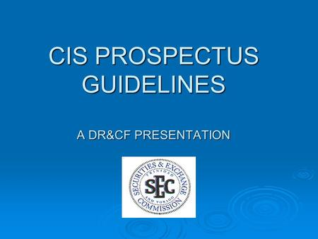 CIS PROSPECTUS GUIDELINES A DR&CF PRESENTATION. COVER PAGE  State Full Name of CIS and country of incorporation  Name of any sub funds covered by Prospectus.