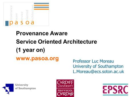 Provenance Aware Service Oriented Architecture (1 year on)  Professor Luc Moreau University of Southampton