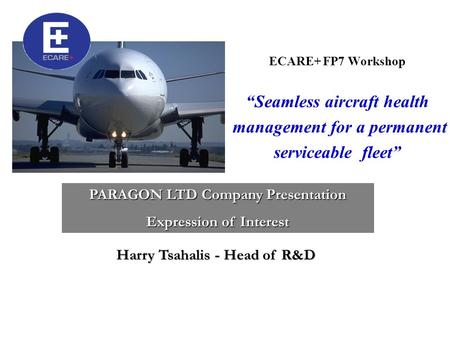 "ECARE+ FP7 Workshop ""Seamless aircraft health management for a permanent serviceable fleet"" PARAGON LTD Company Presentation Expression of Interest Harry."